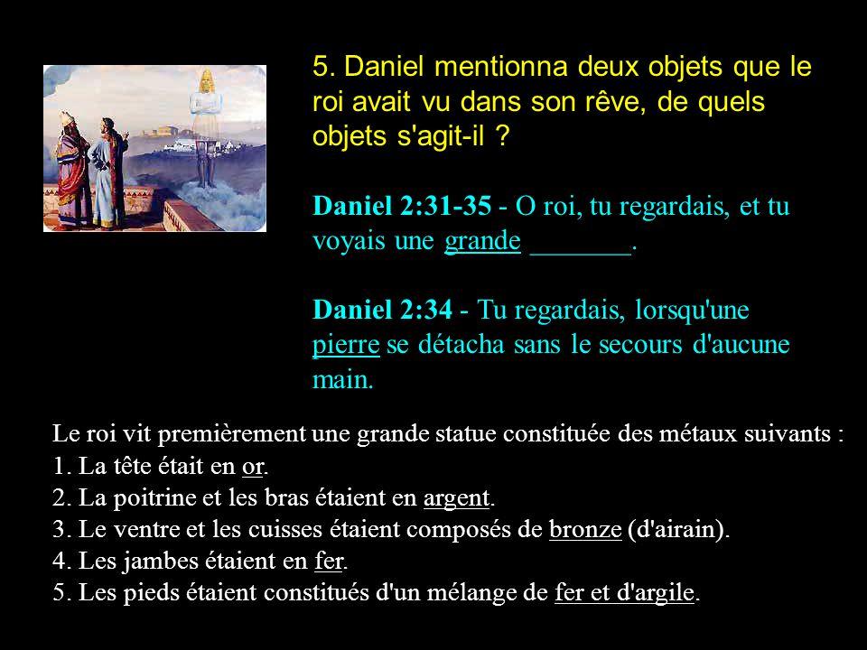 5. Daniel mentionna deux objets que le roi avait vu dans son rêve, de quels objets s'agit-il ? Daniel 2:31-35 - O roi, tu regardais, et tu voyais une