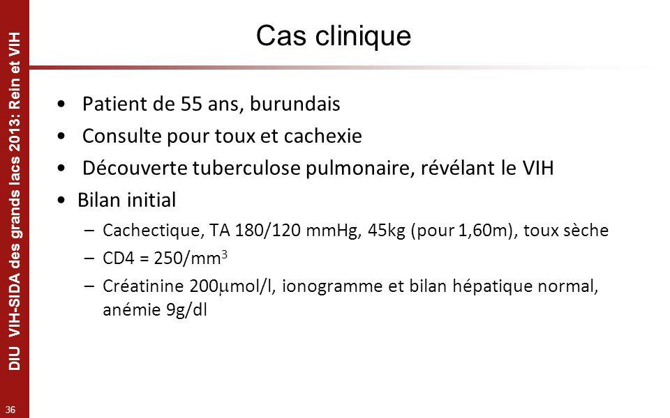 36 DIU VIH-SIDA des grands lacs 2013: Rein et VIH Cas clinique Patient de 55 ans, burundais Consulte pour toux et cachexie Découverte tuberculose pulm