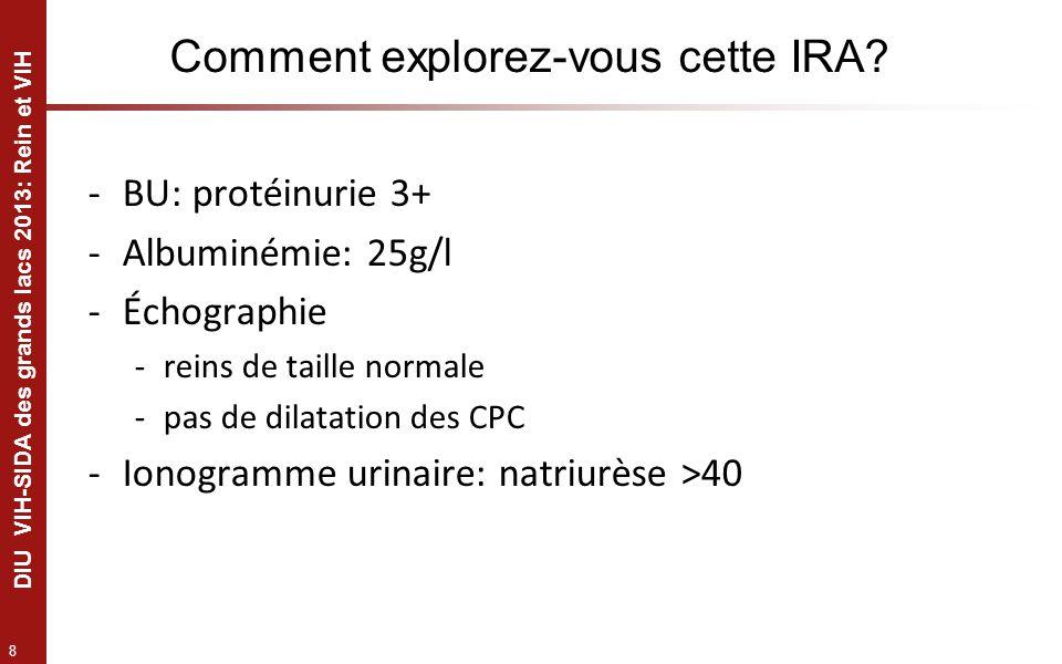 8 DIU VIH-SIDA des grands lacs 2013: Rein et VIH Comment explorez-vous cette IRA? -BU: protéinurie 3+ -Albuminémie: 25g/l -Échographie -reins de taill