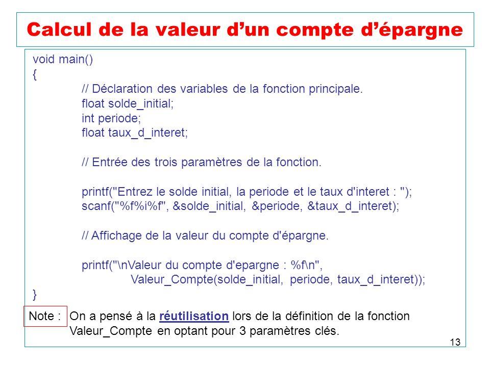 13 Calcul de la valeur dun compte dépargne void main() { // Déclaration des variables de la fonction principale. float solde_initial; int periode; flo