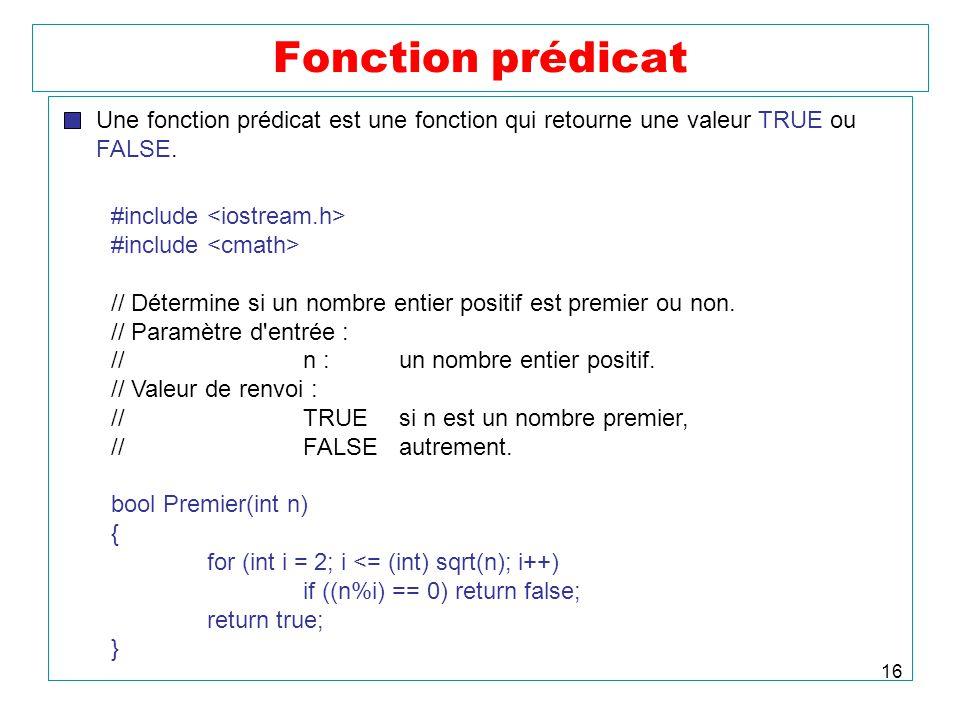 16 Fonction prédicat Une fonction prédicat est une fonction qui retourne une valeur TRUE ou FALSE. #include // Détermine si un nombre entier positif e