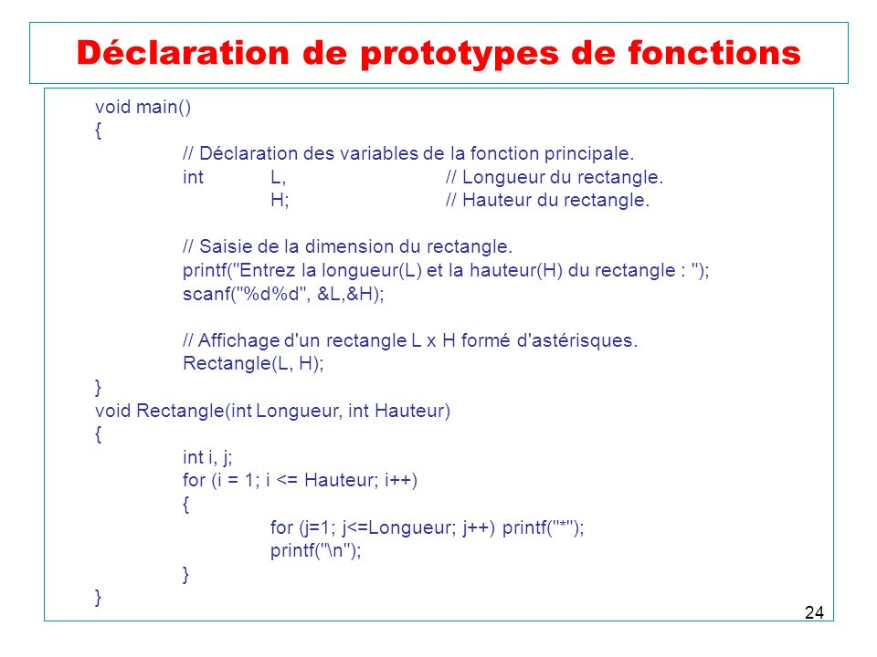 24 Déclaration de prototypes de fonctions void main() { // Déclaration des variables de la fonction principale. int L,// Longueur du rectangle. H;// H