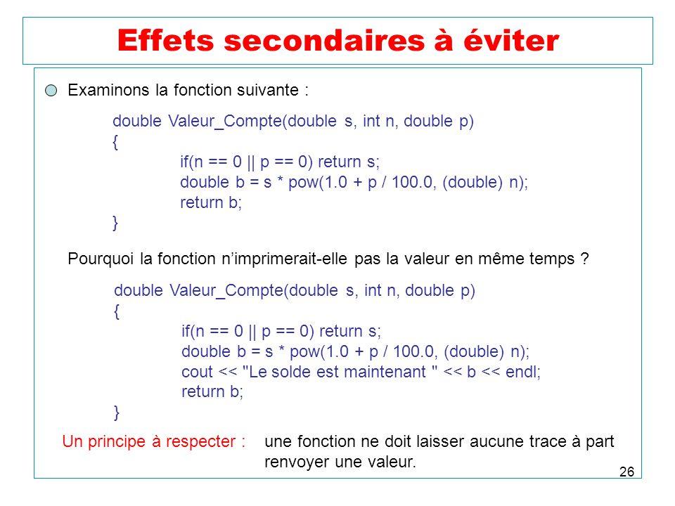 26 Effets secondaires à éviter Examinons la fonction suivante : double Valeur_Compte(double s, int n, double p) { if(n == 0    p == 0) return s; doubl