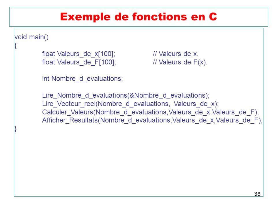 36 Exemple de fonctions en C void main() { float Valeurs_de_x[100];// Valeurs de x.