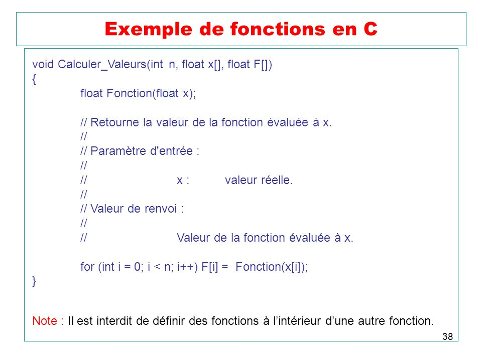 38 Exemple de fonctions en C void Calculer_Valeurs(int n, float x[], float F[]) { float Fonction(float x); // Retourne la valeur de la fonction évalué