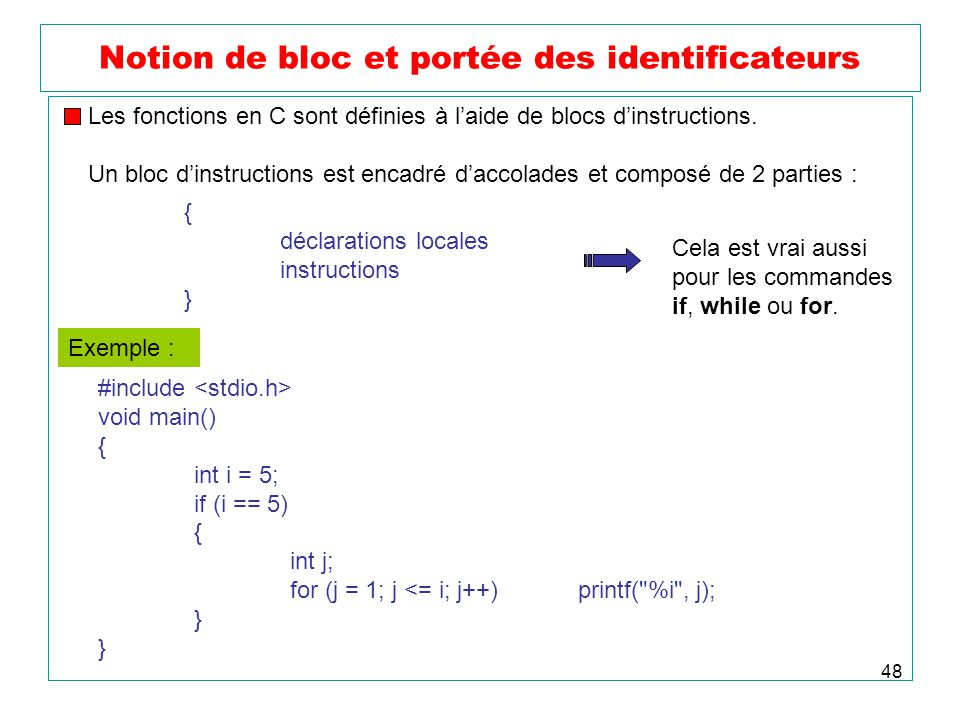 48 Notion de bloc et portée des identificateurs #include void main() { int i = 5; if (i == 5) { int j; for (j = 1; j <= i; j++)printf( %i , j); } Les fonctions en C sont définies à laide de blocs dinstructions.