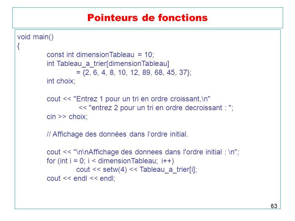 63 Pointeurs de fonctions void main() { const int dimensionTableau = 10; int Tableau_a_trier[dimensionTableau] = {2, 6, 4, 8, 10, 12, 89, 68, 45, 37};