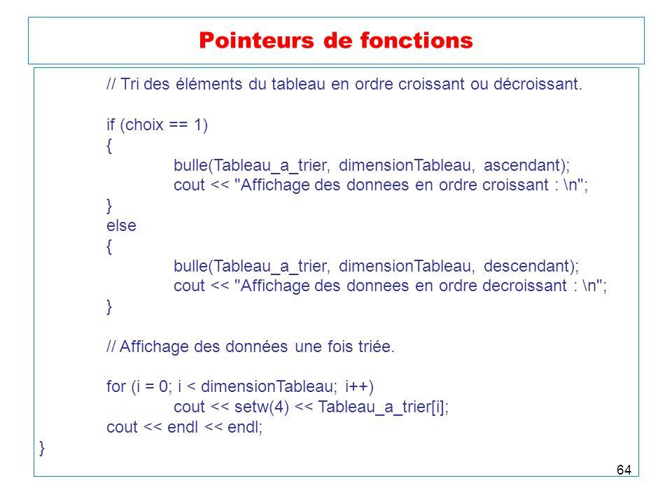 64 Pointeurs de fonctions // Tri des éléments du tableau en ordre croissant ou décroissant. if (choix == 1) { bulle(Tableau_a_trier, dimensionTableau,