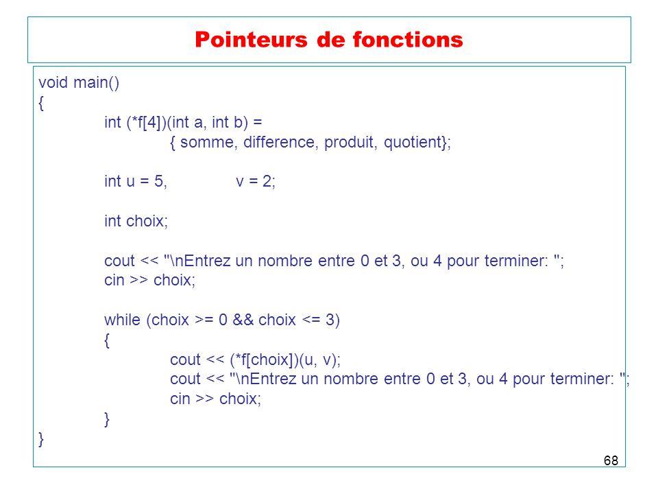 68 Pointeurs de fonctions void main() { int (*f[4])(int a, int b) = { somme, difference, produit, quotient}; int u = 5,v = 2; int choix; cout <<