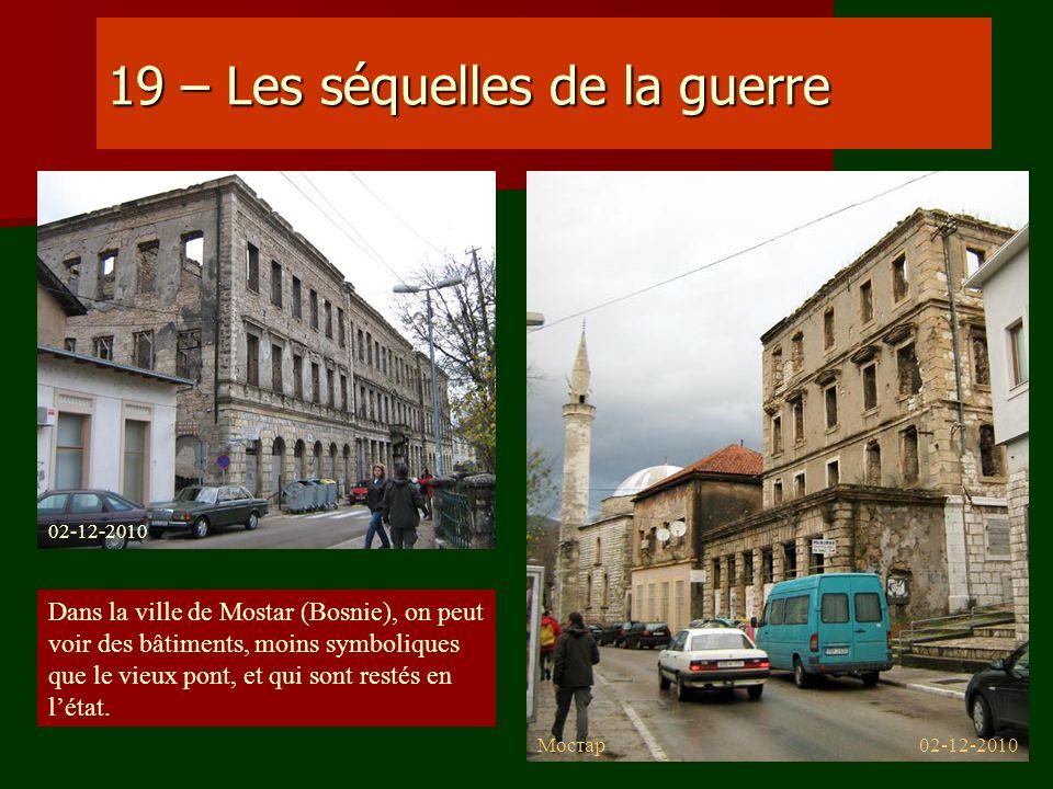 19 – Les séquelles de la guerre Dans la ville de Mostar (Bosnie), on peut voir des bâtiments, moins symboliques que le vieux pont, et qui sont restés