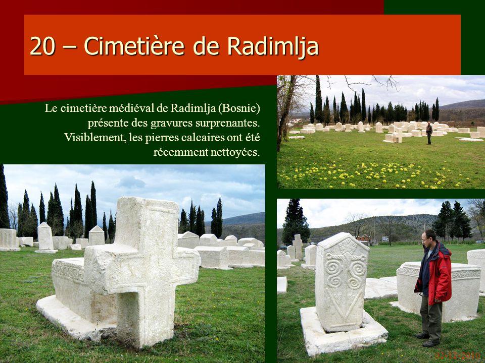 20 – Cimetière de Radimlja Le cimetière médiéval de Radimlja (Bosnie) présente des gravures surprenantes. Visiblement, les pierres calcaires ont été r