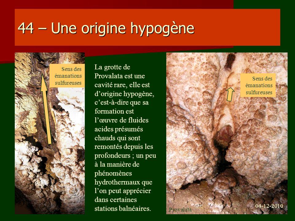 44 – Une origine hypogène La grotte de Provalata est une cavité rare, elle est dorigine hypogène, cest-à-dire que sa formation est lœuvre de fluides a