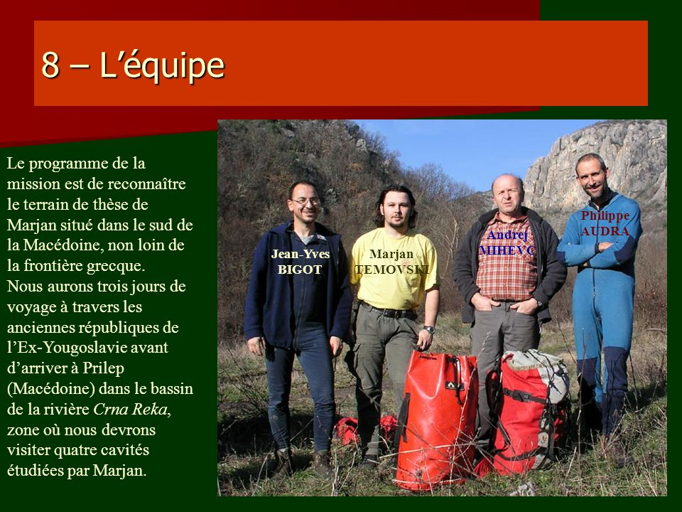 8 – Léquipe Jean-Yves BIGOT Philippe AUDRA Andrej MIHEVC Marjan TEMOVSKI Le programme de la mission est de reconnaître le terrain de thèse de Marjan s