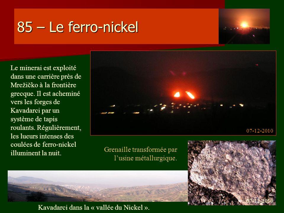 85 – Le ferro-nickel Le minerai est exploité dans une carrière près de Mrežičko à la frontière grecque. Il est acheminé vers les forges de Kavadarci p