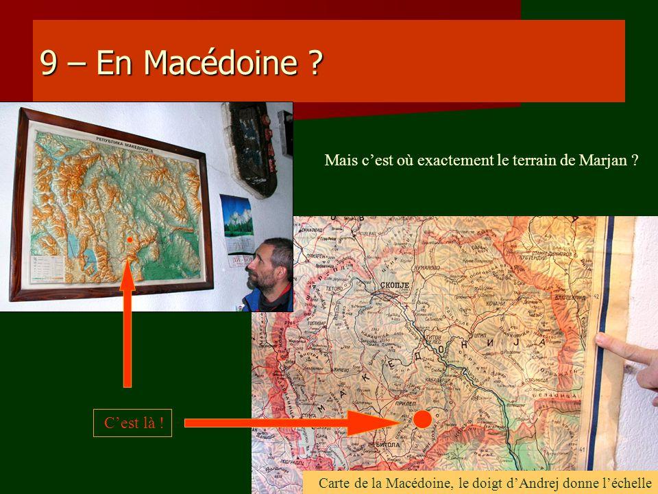 9 – En Macédoine ? Mais cest où exactement le terrain de Marjan ? Carte de la Macédoine, le doigt dAndrej donne léchelle Cest là !