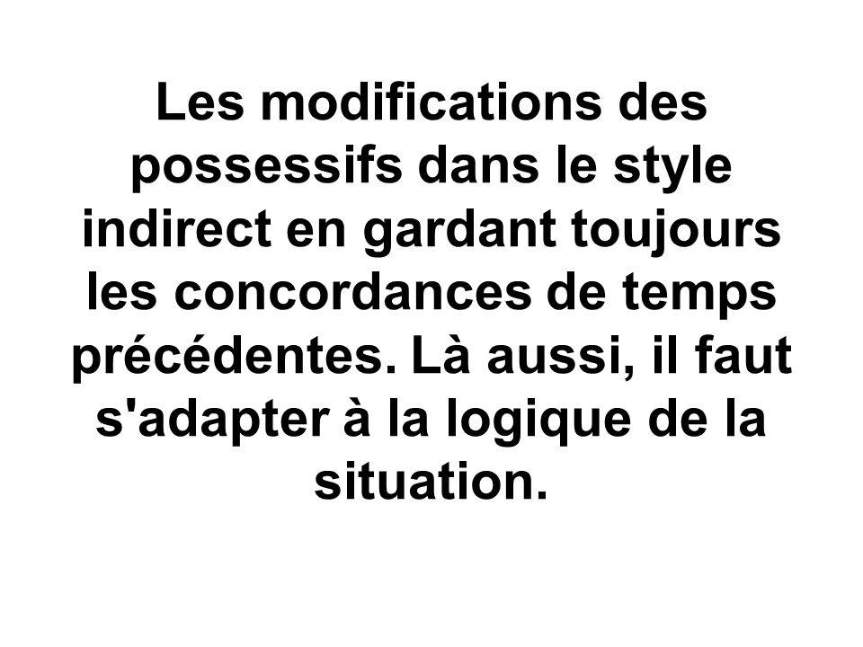 Les modifications des possessifs dans le style indirect en gardant toujours les concordances de temps précédentes. Là aussi, il faut s'adapter à la lo