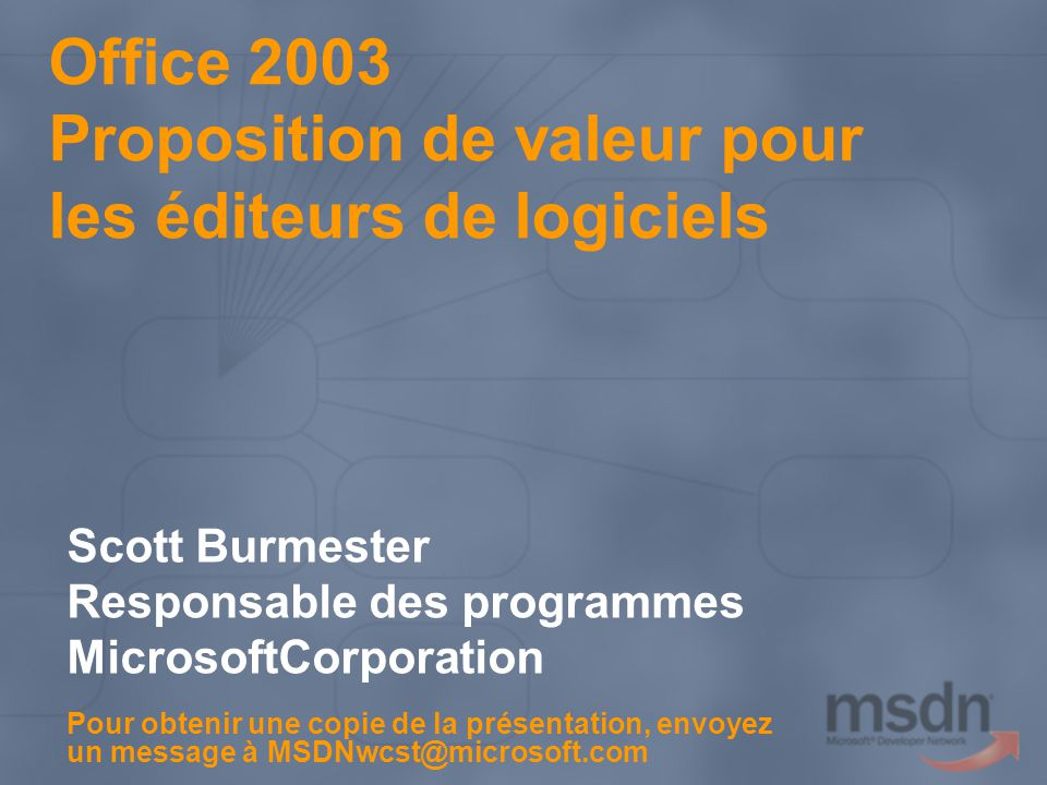 Office 2003 Proposition de valeur pour les éditeurs de logiciels Scott Burmester Responsable des programmes MicrosoftCorporation Pour obtenir une copie de la présentation, envoyez un message à MSDNwcst@microsoft.com