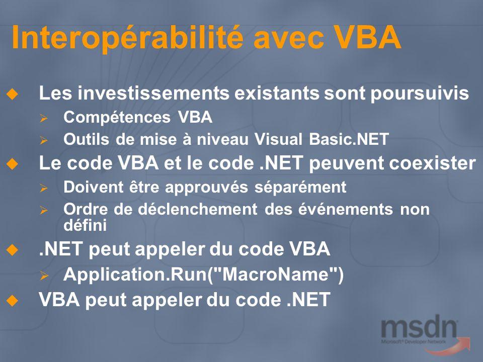 Interopérabilité avec VBA Les investissements existants sont poursuivis Compétences VBA Outils de mise à niveau Visual Basic.NET Le code VBA et le code.NET peuvent coexister Doivent être approuvés séparément Ordre de déclenchement des événements non défini.NET peut appeler du code VBA Application.Run( MacroName ) VBA peut appeler du code.NET