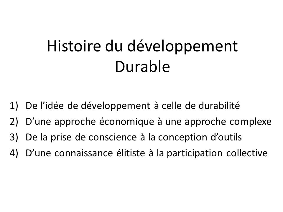 Histoire du développement Durable 1)De lidée de développement à celle de durabilité 2)Dune approche économique à une approche complexe 3)De la prise d