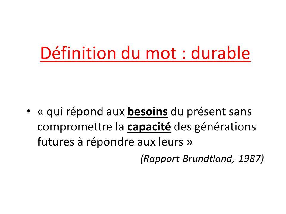 Définition du mot : durable « qui répond aux besoins du présent sans compromettre la capacité des générations futures à répondre aux leurs » (Rapport