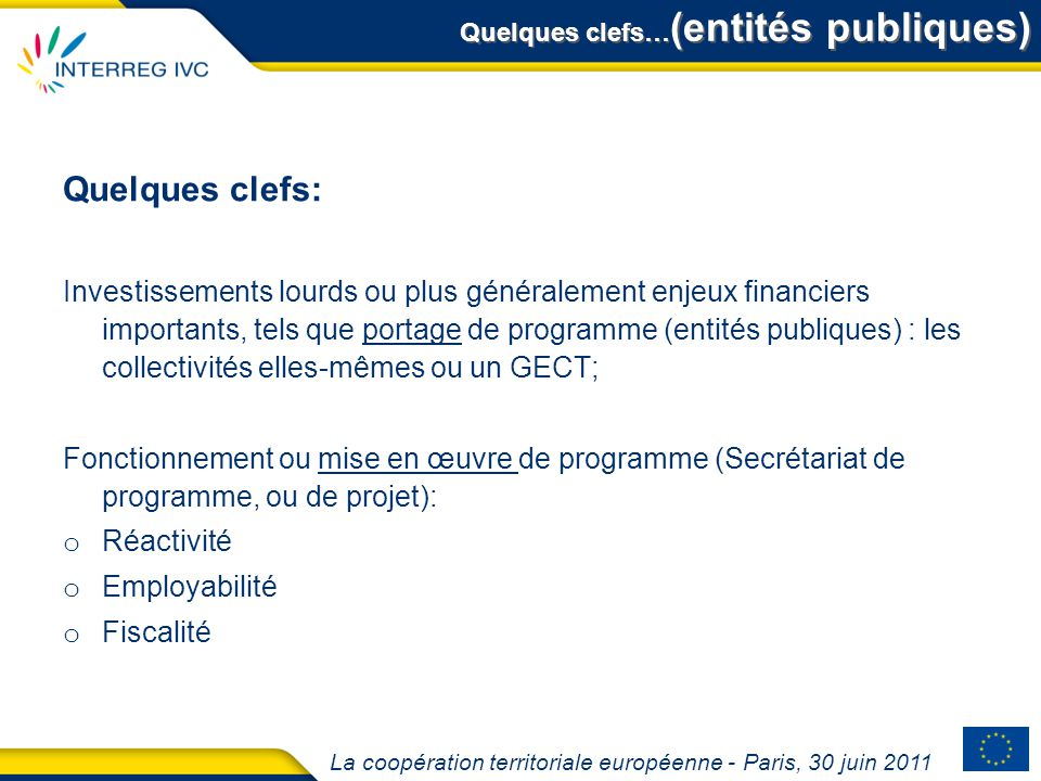 La coopération territoriale européenne - Paris, 30 juin 2011 Quelques clefs… (entités publiques) Quelques clefs: Investissements lourds ou plus généra