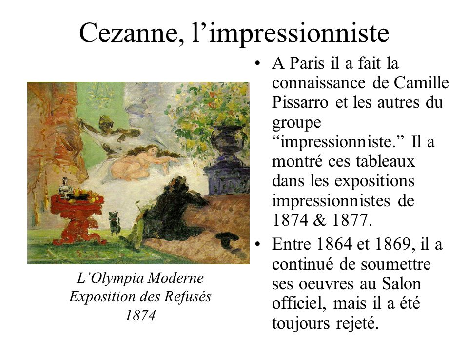 Cezanne, limpressionniste A Paris il a fait la connaissance de Camille Pissarro et les autres du groupe impressionniste. Il a montré ces tableaux dans