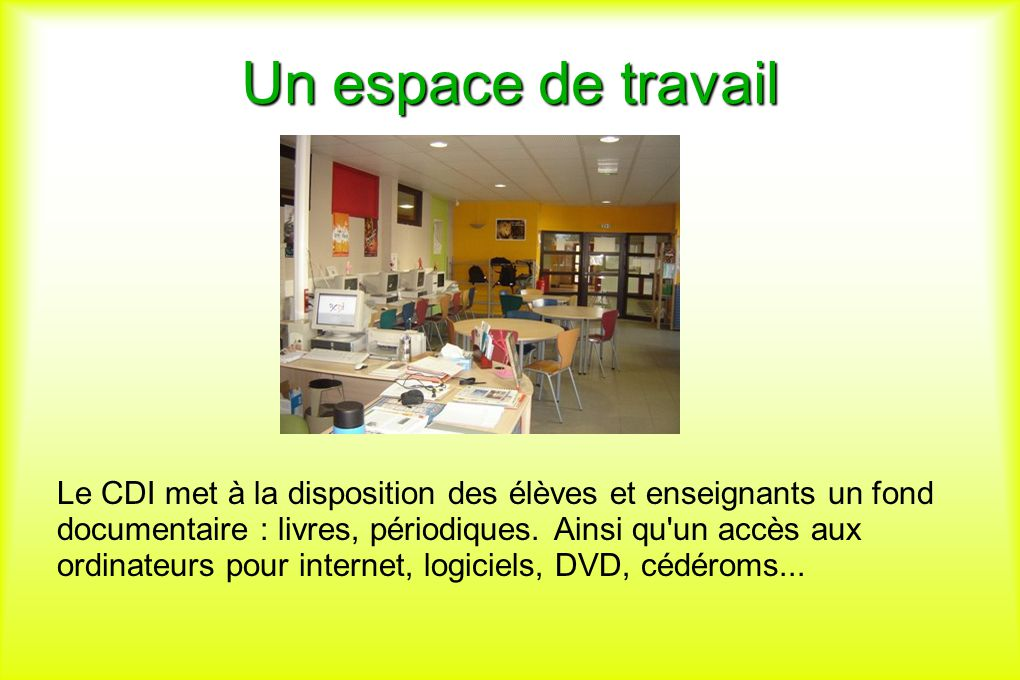 Un espace de travail Le CDI met à la disposition des élèves et enseignants un fond documentaire : livres, périodiques. Ainsi qu'un accès aux ordinateu