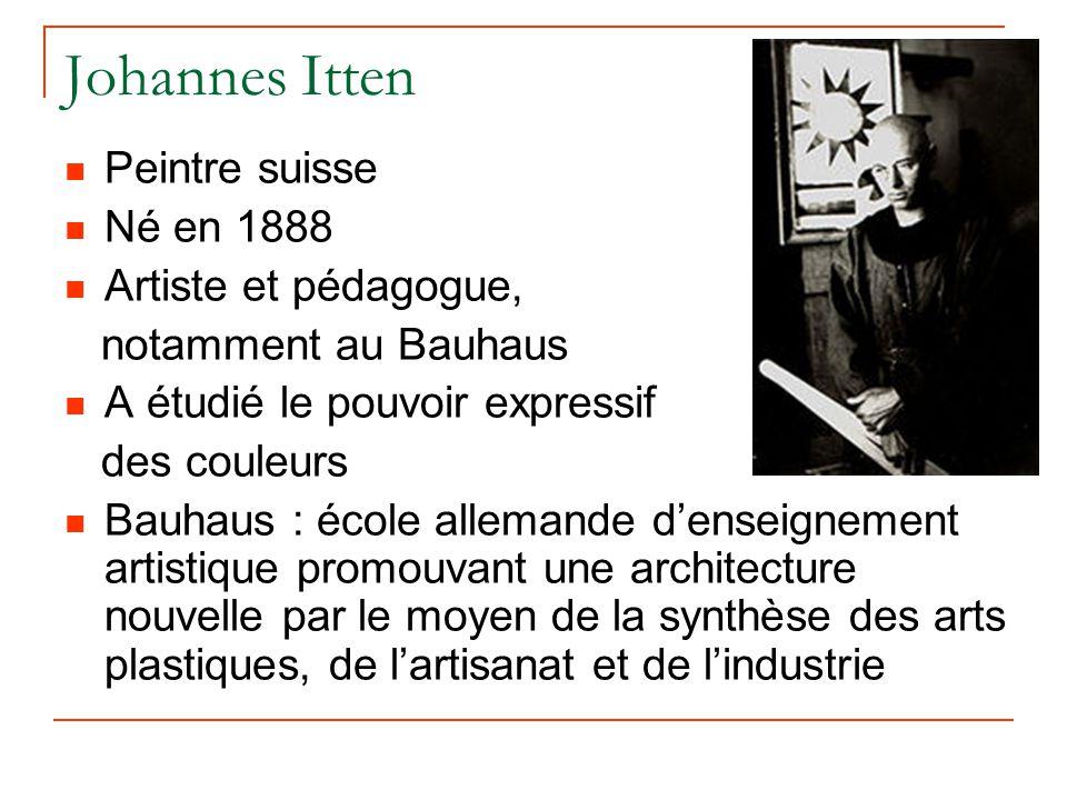 Johannes Itten Peintre suisse Né en 1888 Artiste et pédagogue, notamment au Bauhaus A étudié le pouvoir expressif des couleurs Bauhaus : école alleman