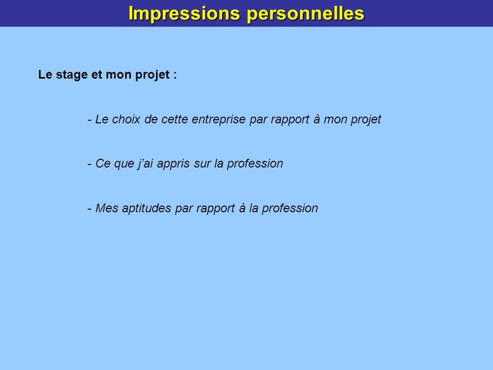 Impressions personnelles Le stage et mon projet : - Le choix de cette entreprise par rapport à mon projet - Ce que jai appris sur la profession - Mes aptitudes par rapport à la profession