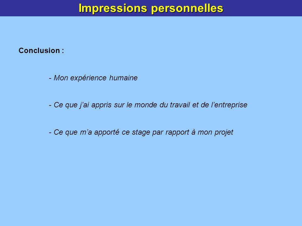 Impressions personnelles Conclusion : - Mon expérience humaine - Ce que jai appris sur le monde du travail et de lentreprise - Ce que ma apporté ce stage par rapport à mon projet