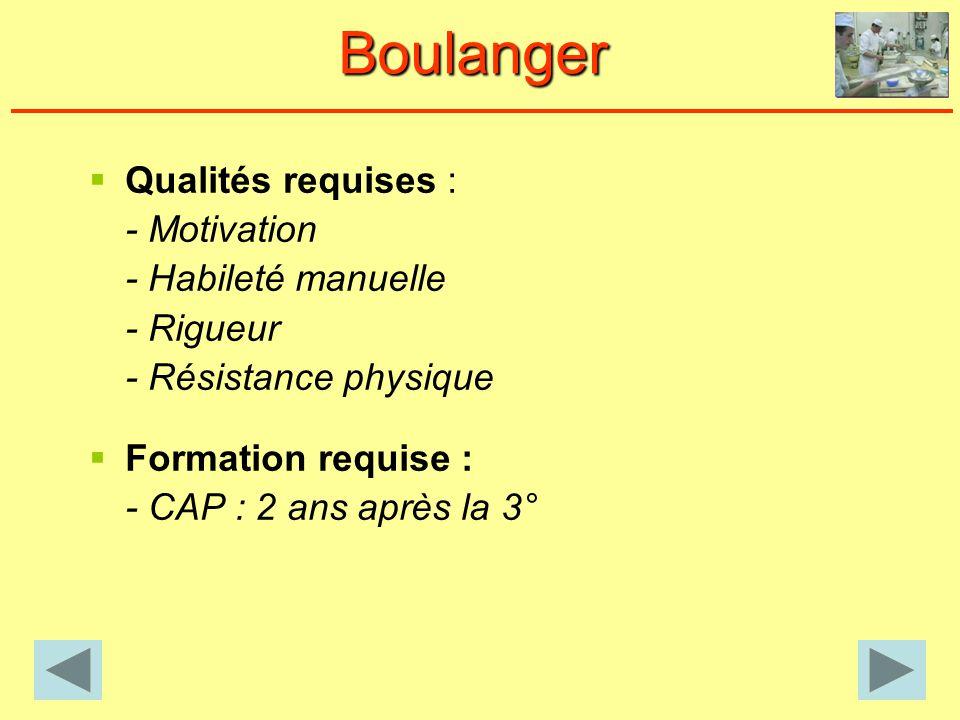 Qualités requises : - Motivation - Habileté manuelle - Rigueur - Résistance physique Formation requise : - CAP : 2 ans après la 3° Boulanger