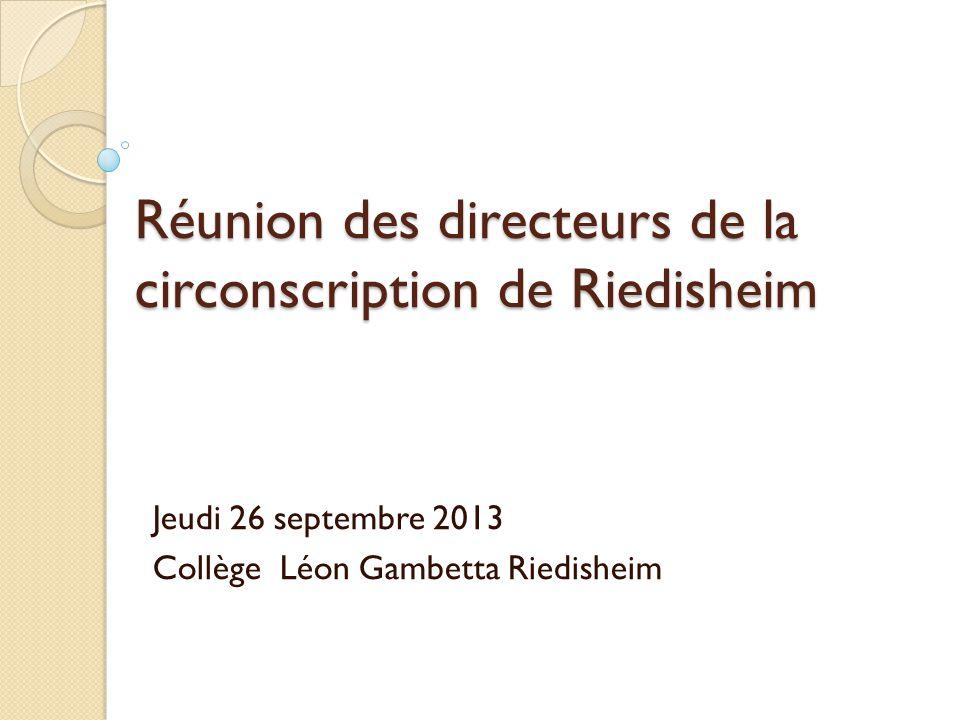 Réunion des directeurs de la circonscription de Riedisheim Jeudi 26 septembre 2013 Collège Léon Gambetta Riedisheim