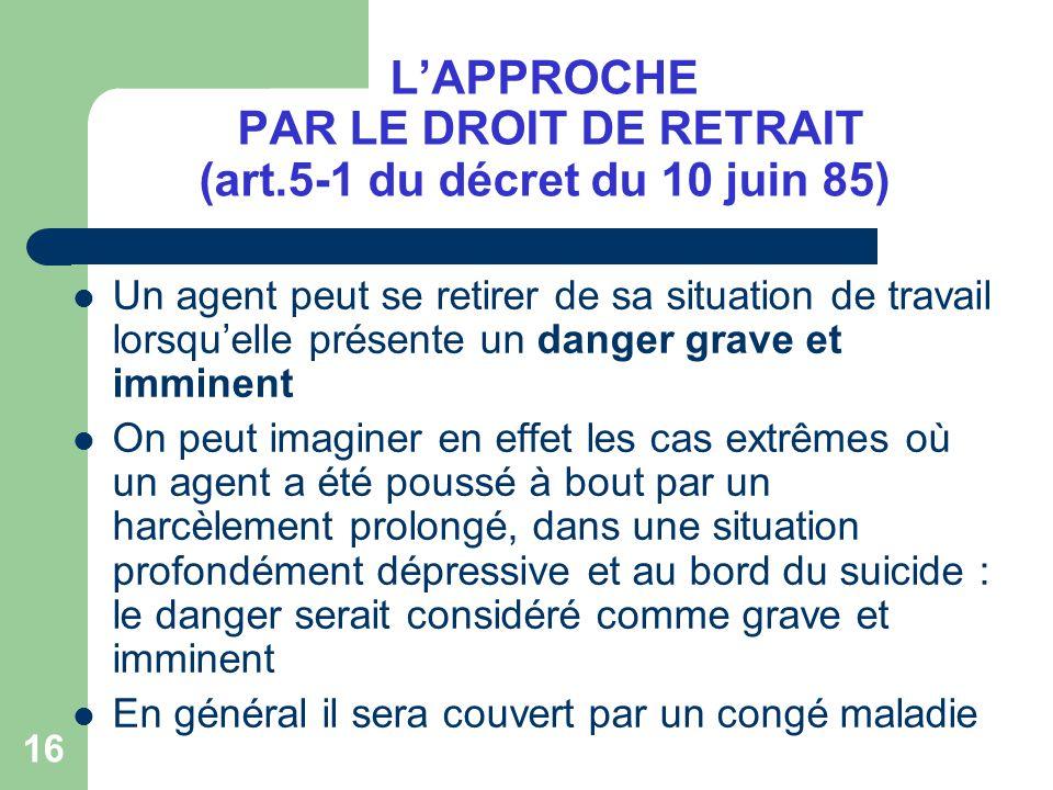 16 LAPPROCHE PAR LE DROIT DE RETRAIT (art.5-1 du décret du 10 juin 85) Un agent peut se retirer de sa situation de travail lorsquelle présente un dang
