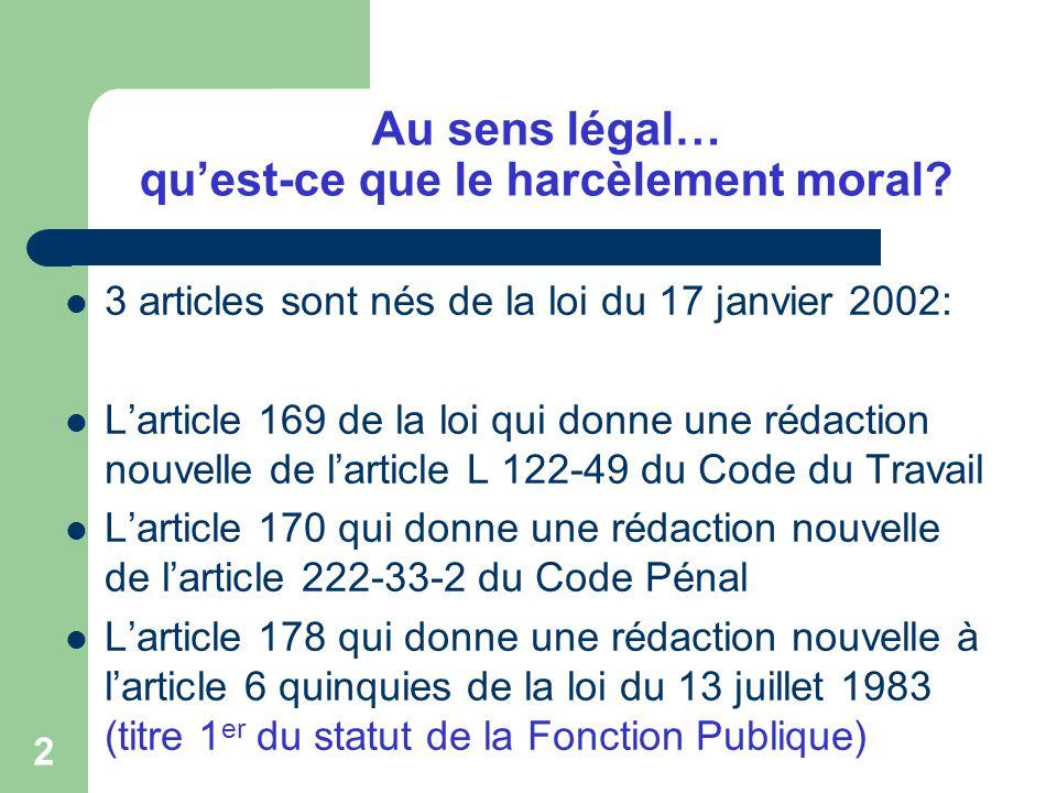 2 Au sens légal… quest-ce que le harcèlement moral? 3 articles sont nés de la loi du 17 janvier 2002: Larticle 169 de la loi qui donne une rédaction n