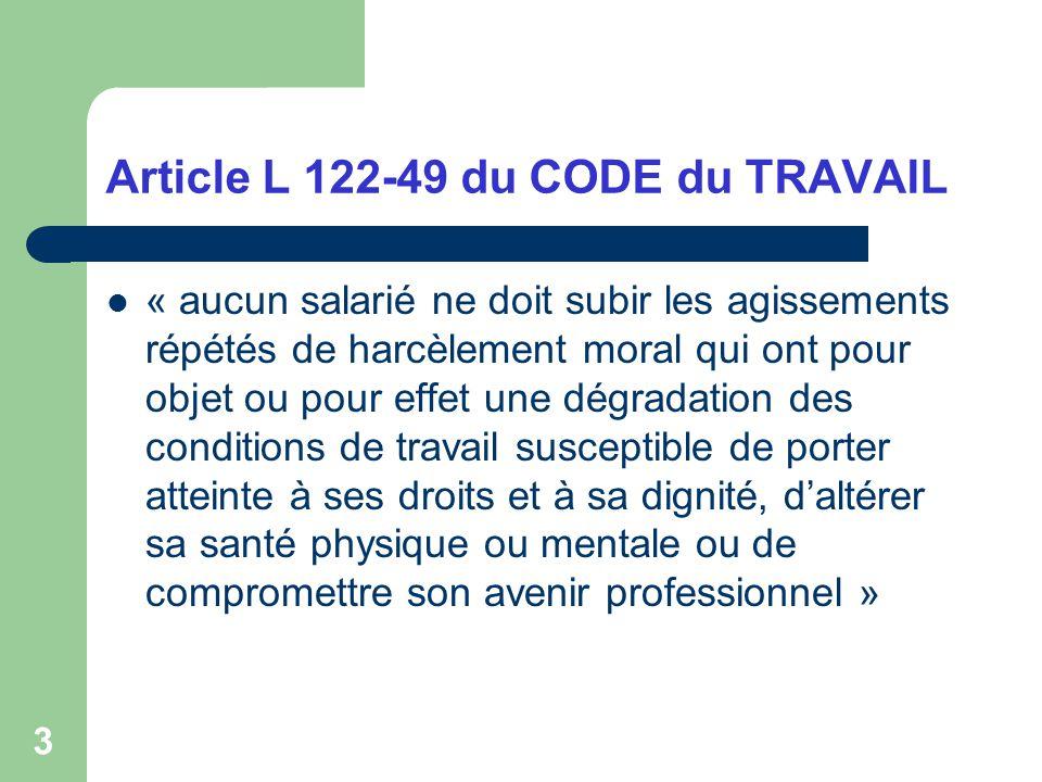 3 Article L 122-49 du CODE du TRAVAIL « aucun salarié ne doit subir les agissements répétés de harcèlement moral qui ont pour objet ou pour effet une