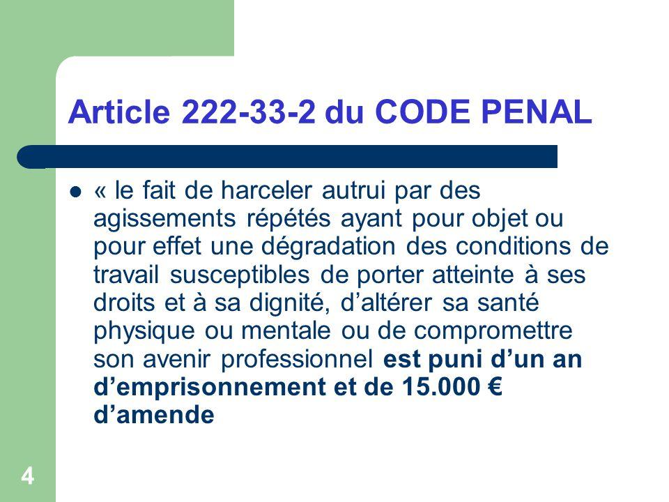 4 Article 222-33-2 du CODE PENAL « le fait de harceler autrui par des agissements répétés ayant pour objet ou pour effet une dégradation des condition