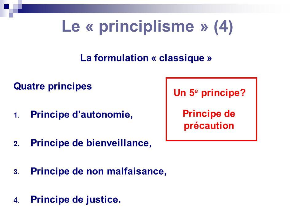 Le « principlisme » (4) La formulation « classique » Quatre principes 1. Principe dautonomie, 2. Principe de bienveillance, 3. Principe de non malfais