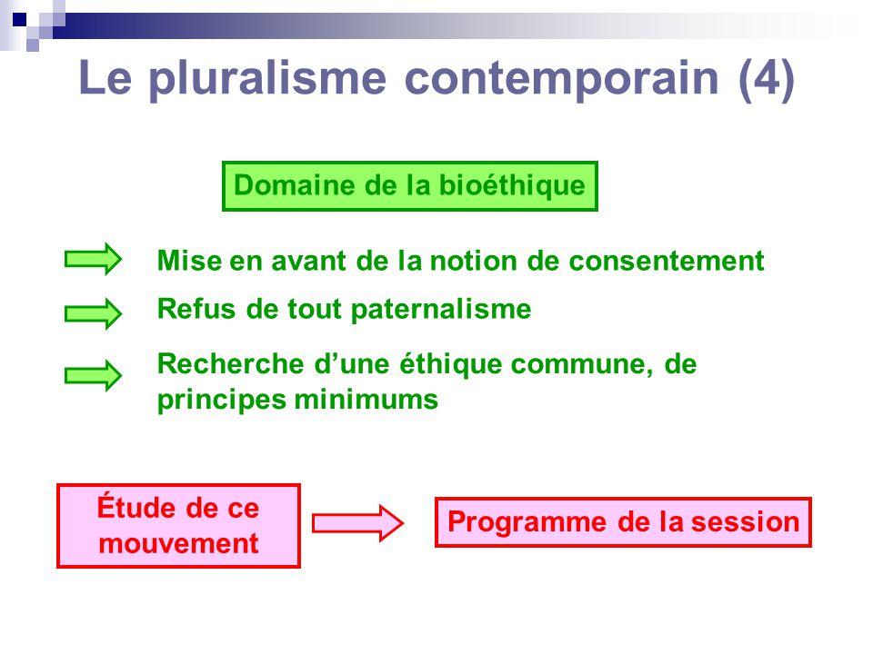Le pluralisme contemporain (4) Domaine de la bioéthique Mise en avant de la notion de consentement Refus de tout paternalisme Recherche dune éthique c