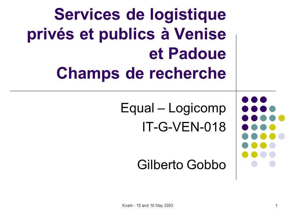 Koeln - 15 and 16 May 20031 Services de logistique privés et publics à Venise et Padoue Champs de recherche Equal – Logicomp IT-G-VEN-018 Gilberto Gob