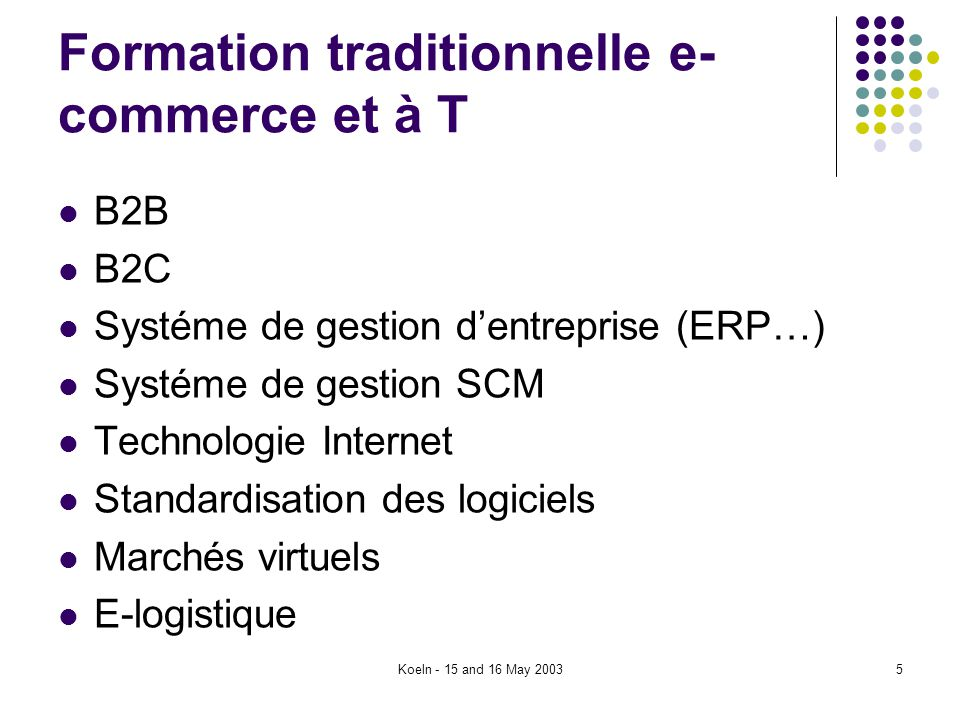 Koeln - 15 and 16 May 20035 Formation traditionnelle e- commerce et à T B2B B2C Systéme de gestion dentreprise (ERP…) Systéme de gestion SCM Technologie Internet Standardisation des logiciels Marchés virtuels E-logistique
