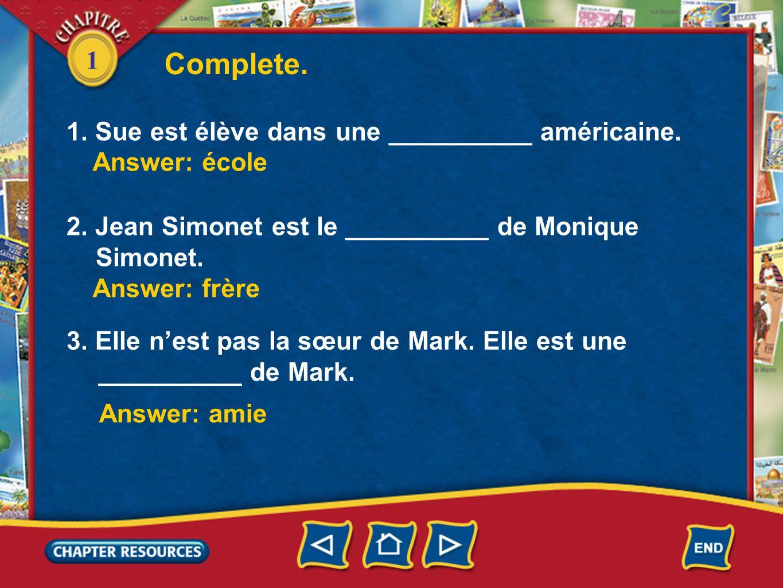 1 1. Sue est élève dans une __________ américaine. 2. Jean Simonet est le __________ de Monique Simonet. Complete. Answer: école Answer: frère Answer: