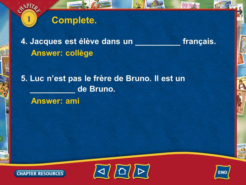 1 4. Jacques est élève dans un __________ français. Complete. Answer: collège Answer: ami 5. Luc nest pas le frère de Bruno. Il est un __________ de B