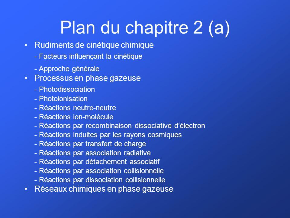 Plan du chapitre 2 (a) Rudiments de cinétique chimique - Facteurs influençant la cinétique - Approche générale Processus en phase gazeuse - Photodissociation - Photoionisation - Réactions neutre-neutre - Réactions ion-molécule - Réactions par recombinaison dissociative délectron - Réactions induites par les rayons cosmiques - Réactions par transfert de charge - Réactions par association radiative - Réactions par détachement associatif - Réactions par association collisionnelle - Réactions par dissociation collisionnelle Réseaux chimiques en phase gazeuse