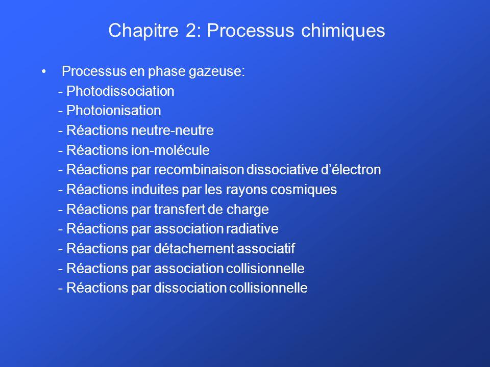 Chapitre 2: Processus chimiques Processus en phase gazeuse: - Photodissociation - Photoionisation - Réactions neutre-neutre - Réactions ion-molécule - Réactions par recombinaison dissociative délectron - Réactions induites par les rayons cosmiques - Réactions par transfert de charge - Réactions par association radiative - Réactions par détachement associatif - Réactions par association collisionnelle - Réactions par dissociation collisionnelle