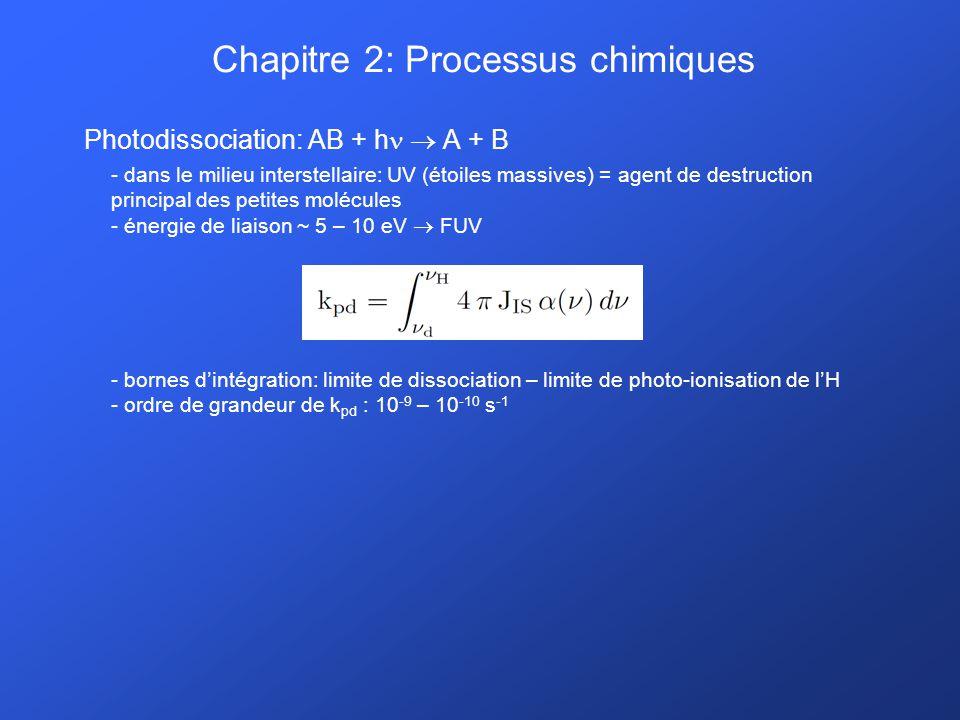 Chapitre 2: Processus chimiques Photodissociation: AB + h A + B - dans le milieu interstellaire: UV (étoiles massives) = agent de destruction principal des petites molécules - énergie de liaison ~ 5 – 10 eV FUV - bornes dintégration: limite de dissociation – limite de photo-ionisation de lH - ordre de grandeur de k pd : 10 -9 – 10 -10 s -1
