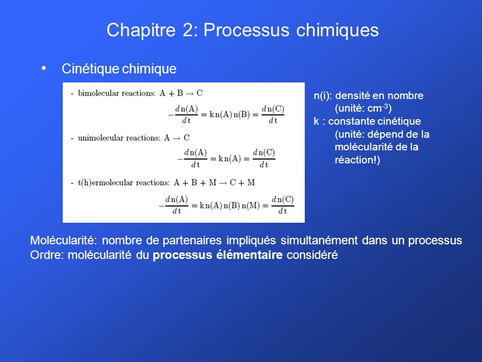 Chapitre 2: Processus chimiques Cinétique chimique Molécularité: nombre de partenaires impliqués simultanément dans un processus Ordre: molécularité du processus élémentaire considéré n(i): densité en nombre (unité: cm -3 ) k : constante cinétique (unité: dépend de la molécularité de la réaction!)
