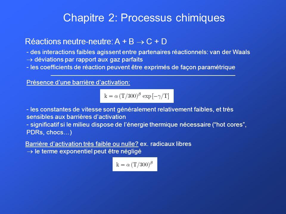 Chapitre 2: Processus chimiques Réactions neutre-neutre: A + B C + D - des interactions faibles agissent entre partenaires réactionnels: van der Waals déviations par rapport aux gaz parfaits - les coefficients de réaction peuvent être exprimés de façon paramétrique Présence dune barrière dactivation: - les constantes de vitesse sont généralement relativement faibles, et très sensibles aux barrières dactivation - significatif si le milieu dispose de lénergie thermique nécessaire (hot cores, PDRs, chocs…) Barrière dactivation très faible ou nulle.