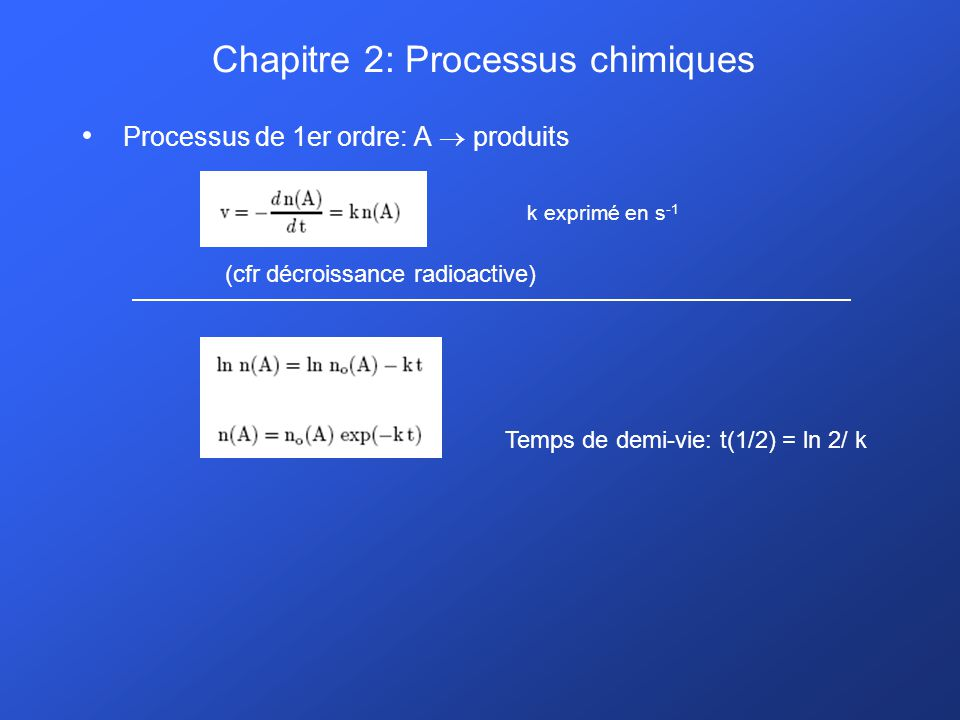Chapitre 2: Processus chimiques Processus de 1er ordre: A produits k exprimé en s -1 Temps de demi-vie: t(1/2) = ln 2/ k (cfr décroissance radioactive