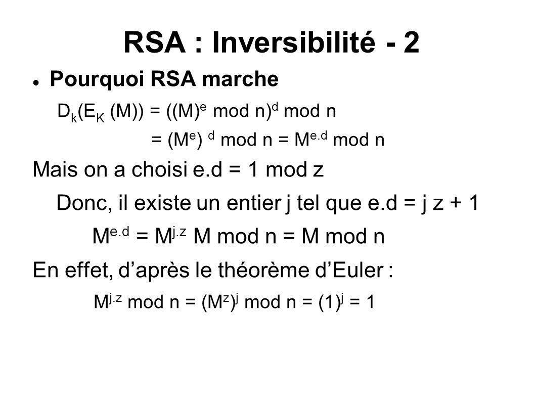 RSA : Inversibilité - 2 Pourquoi RSA marche D k (E K (M)) = ((M) e mod n) d mod n = (M e ) d mod n = M e.d mod n Mais on a choisi e.d = 1 mod z Donc,