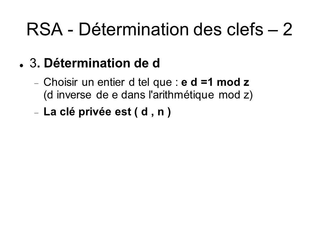 RSA - Détermination des clefs – 2 3. Détermination de d Choisir un entier d tel que : e d =1 mod z (d inverse de e dans l'arithmétique mod z) La clé p